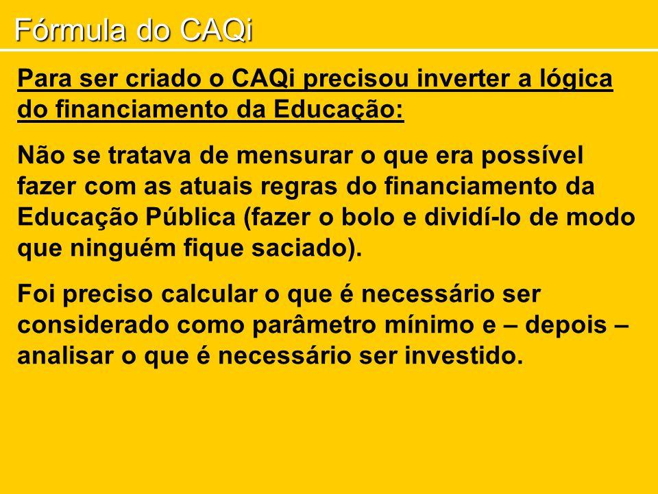 Fórmula do CAQi Para ser criado o CAQi precisou inverter a lógica do financiamento da Educação: Não se tratava de mensurar o que era possível fazer com as atuais regras do financiamento da Educação Pública (fazer o bolo e dividí-lo de modo que ninguém fique saciado).