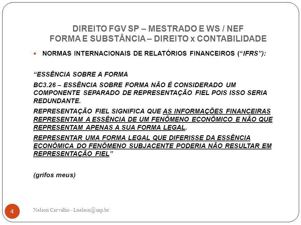 DIREITO FGV SP – MESTRADO E WS / NEF FORMA E SUBSTÂNCIA – DIREITO x CONTABILIDADE Nelson Carvalho - Lnelson@usp.br 4 NORMAS INTERNACIONAIS DE RELATÓRIOS FINANCEIROS ( IFRS ): ESSÊNCIA SOBRE A FORMA BC3.26 – ESSÊNCIA SOBRE FORMA NÃO É CONSIDERADO UM COMPONENTE SEPARADO DE REPRESENTAÇÃO FIEL POIS ISSO SERIA REDUNDANTE.