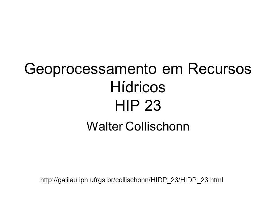 Geoprocessamento em Recursos Hídricos HIP 23 Walter Collischonn http://galileu.iph.ufrgs.br/collischonn/HIDP_23/HIDP_23.html