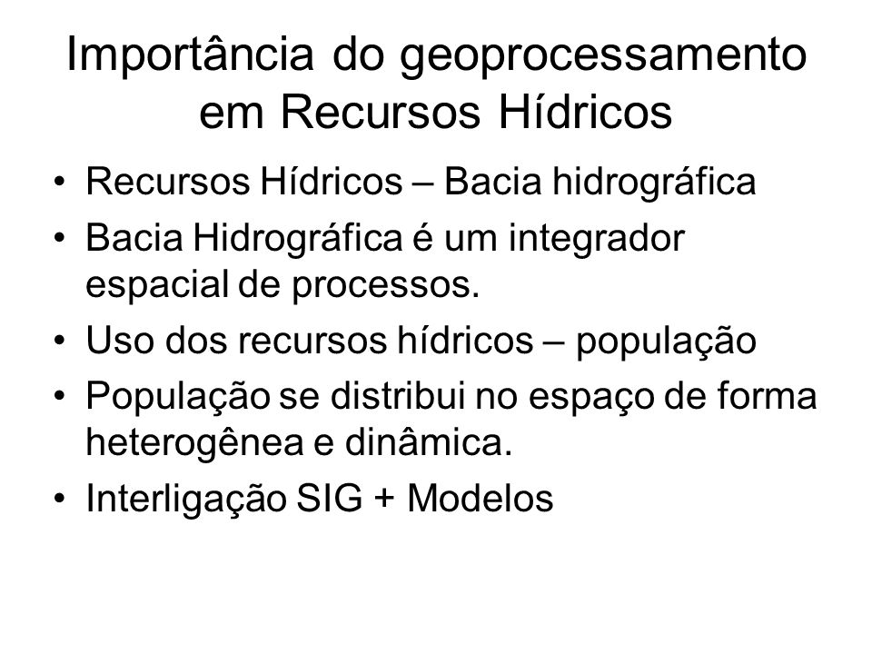 Importância do geoprocessamento em Recursos Hídricos Recursos Hídricos – Bacia hidrográfica Bacia Hidrográfica é um integrador espacial de processos.