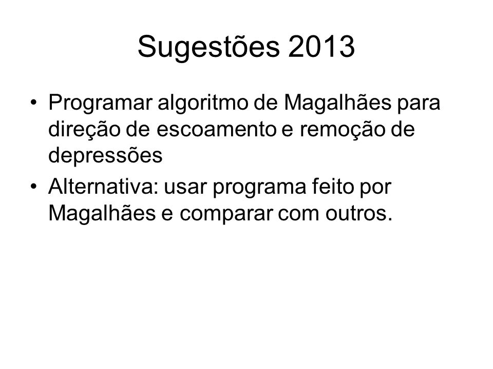 Sugestões 2013 Programar algoritmo de Magalhães para direção de escoamento e remoção de depressões Alternativa: usar programa feito por Magalhães e co