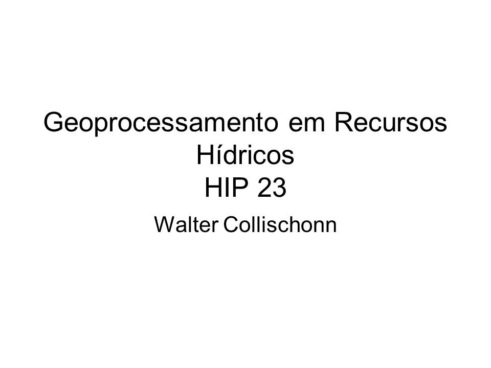 Geoprocessamento em Recursos Hídricos HIP 23 Walter Collischonn