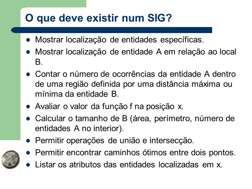 O que deve existir num SIG? Mostrar localização de entidades específicas. Mostrar localização de entidade A em relação ao local B. Contar o número de