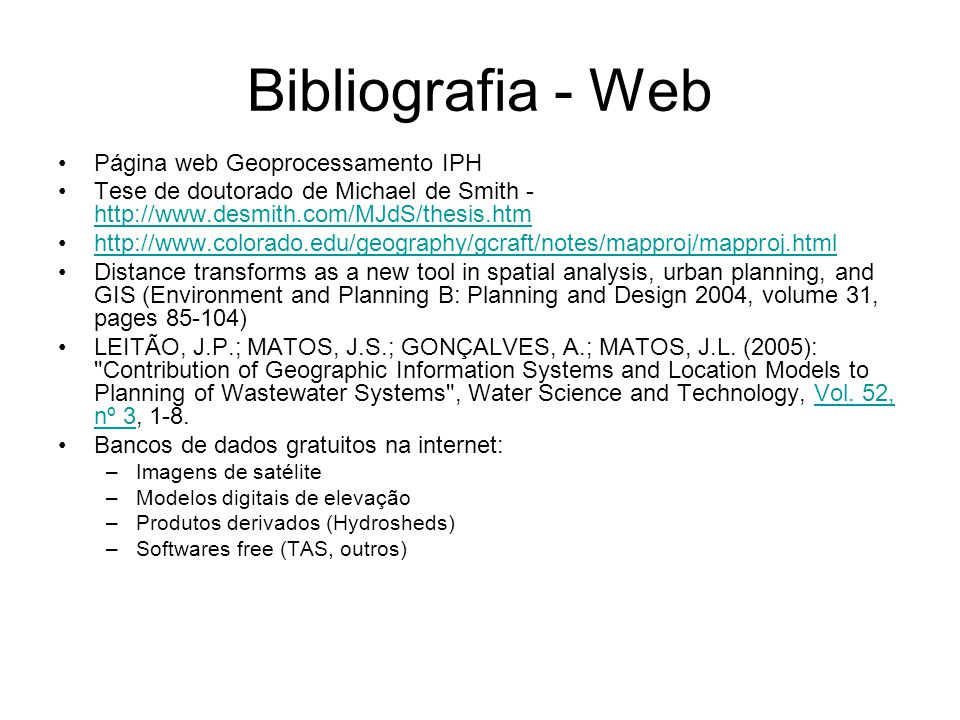 Bibliografia - Web Página web Geoprocessamento IPH Tese de doutorado de Michael de Smith - http://www.desmith.com/MJdS/thesis.htm http://www.desmith.com/MJdS/thesis.htm http://www.colorado.edu/geography/gcraft/notes/mapproj/mapproj.html Distance transforms as a new tool in spatial analysis, urban planning, and GIS (Environment and Planning B: Planning and Design 2004, volume 31, pages 85-104) LEITÃO, J.P.; MATOS, J.S.; GONÇALVES, A.; MATOS, J.L.