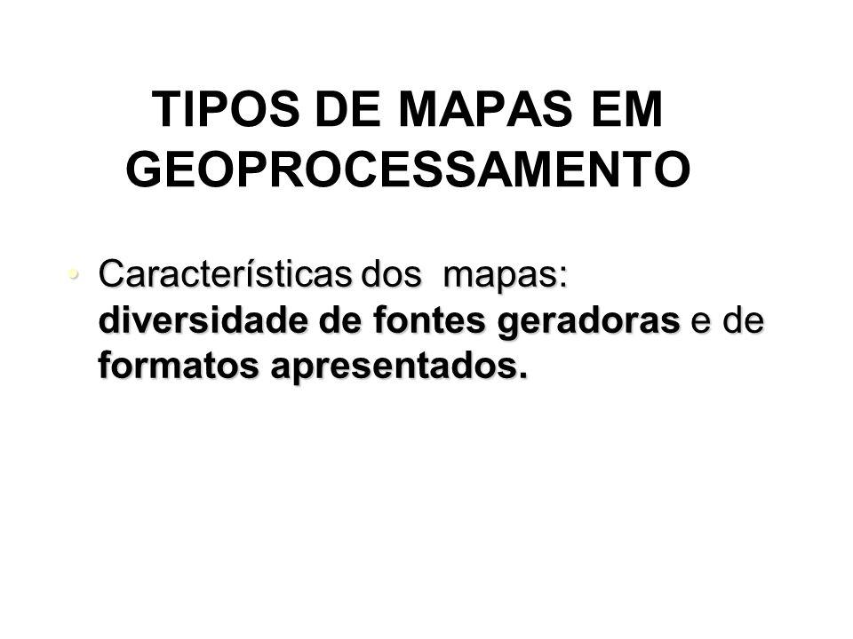 TIPOS DE MAPAS EM GEOPROCESSAMENTO Características dos mapas: diversidade de fontes geradoras e de formatos apresentados.Características dos mapas: diversidade de fontes geradoras e de formatos apresentados.