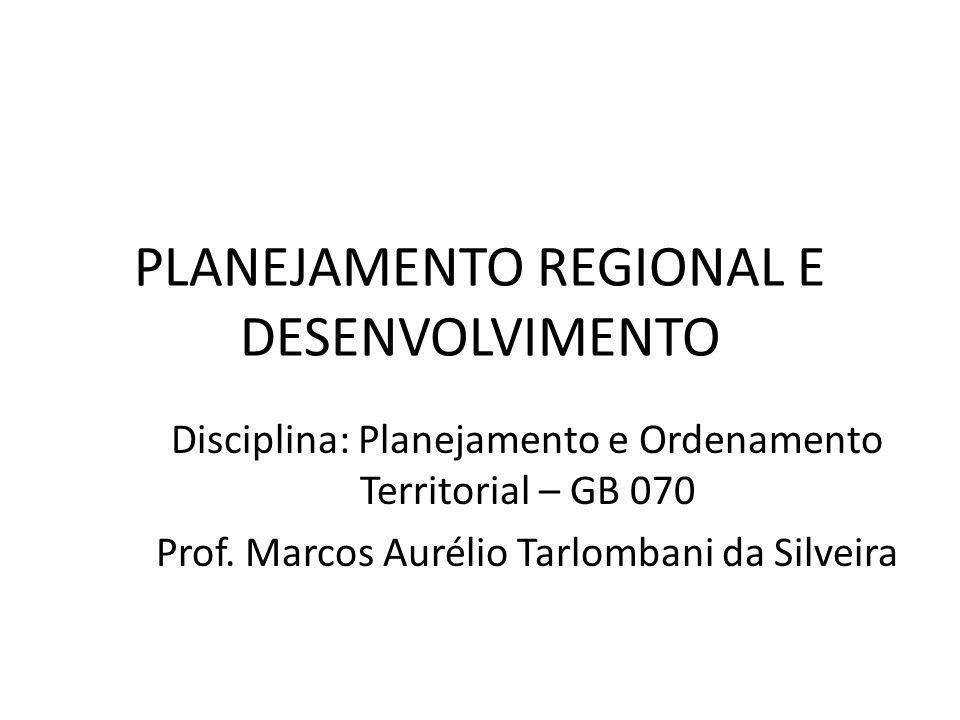 PLANEJAMENTO REGIONAL E DESENVOLVIMENTO Disciplina: Planejamento e Ordenamento Territorial – GB 070 Prof. Marcos Aurélio Tarlombani da Silveira
