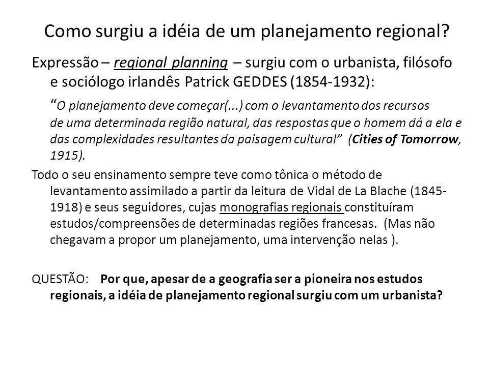 Como surgiu a idéia de um planejamento regional? Expressão – regional planning – surgiu com o urbanista, filósofo e sociólogo irlandês Patrick GEDDES