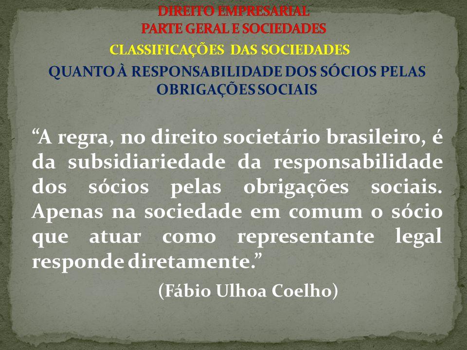 CLASSIFICAÇÕES DAS SOCIEDADES QUANTO À RESPONSABILIDADE DOS SÓCIOS PELAS OBRIGAÇÕES SOCIAIS A regra, no direito societário brasileiro, é da subsidiariedade da responsabilidade dos sócios pelas obrigações sociais.