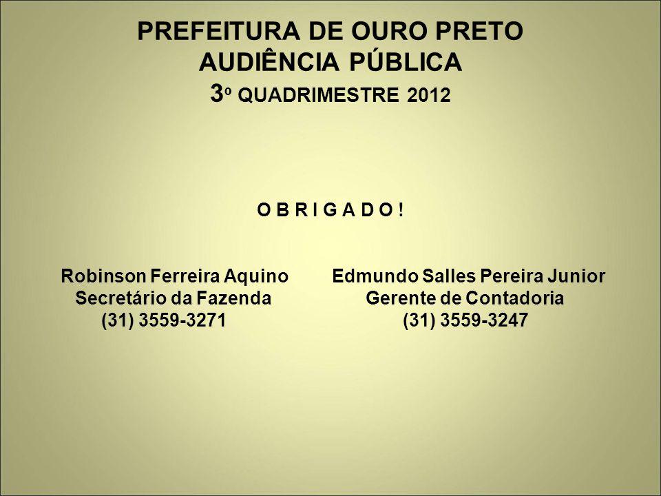 PREFEITURA DE OURO PRETO AUDIÊNCIA PÚBLICA 3 º QUADRIMESTRE 2012 O B R I G A D O ! Robinson Ferreira Aquino Edmundo Salles Pereira Junior Secretário d
