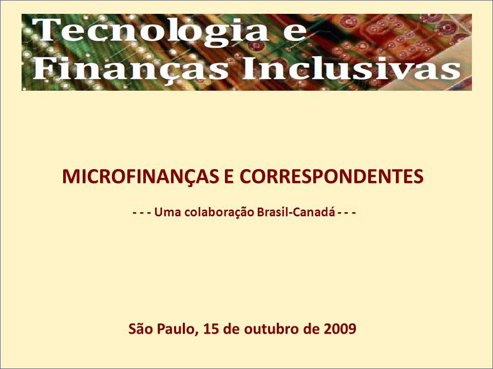 MICROFINANÇAS E CORRESPONDENTES - - - Uma colaboração Brasil-Canadá - - - São Paulo, 15 de outubro de 2009