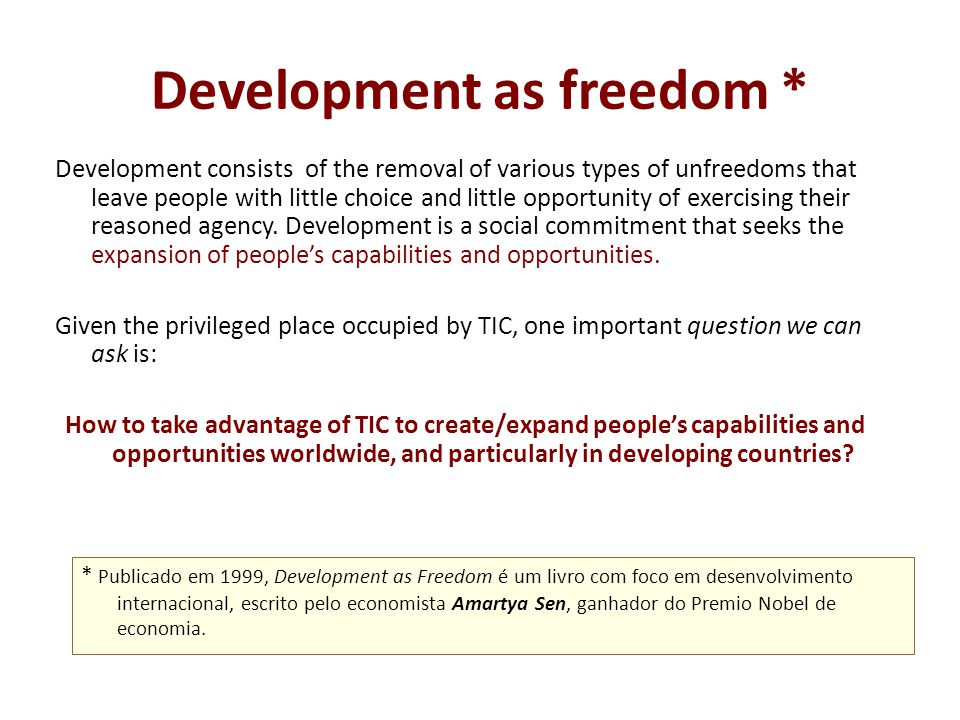 Development as freedom * Development consists of the removal of various types of unfreedoms that leave people with little choice and little opportunity of exercising their reasoned agency.