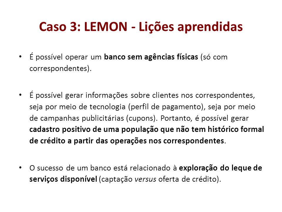 Caso 3: LEMON - Lições aprendidas É possível operar um banco sem agências físicas (só com correspondentes). É possível gerar informações sobre cliente