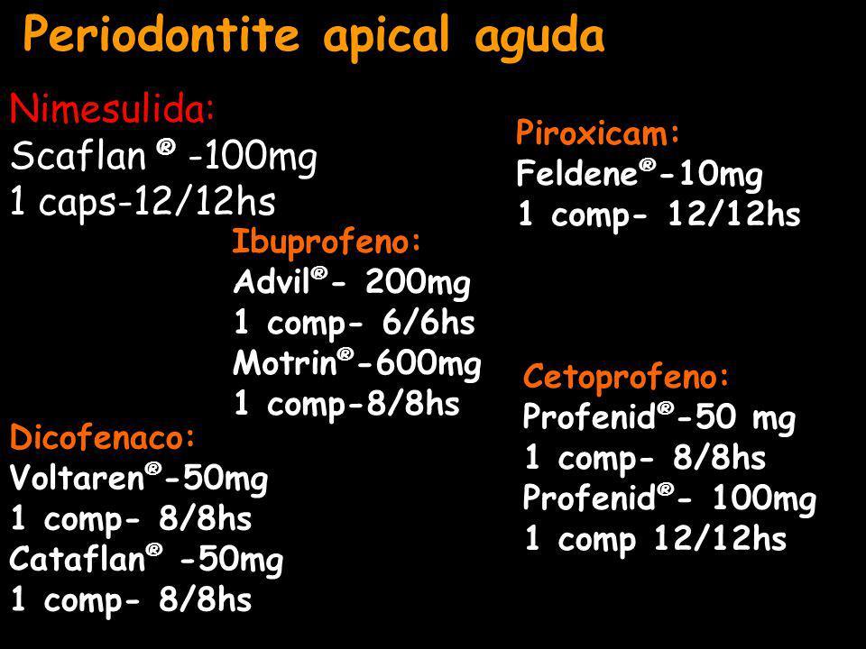 Periodontite apical aguda Dicofenaco: Voltaren ® -50mg 1 comp- 8/8hs Cataflan ® -50mg 1 comp- 8/8hs Ibuprofeno: Advil ® - 200mg 1 comp- 6/6hs Motrin ® -600mg 1 comp-8/8hs Piroxicam: Feldene ® -10mg 1 comp- 12/12hs Cetoprofeno: Profenid ® -50 mg 1 comp- 8/8hs Profenid ® - 100mg 1 comp 12/12hs Nimesulida: Scaflan ® -100mg 1 caps-12/12hs