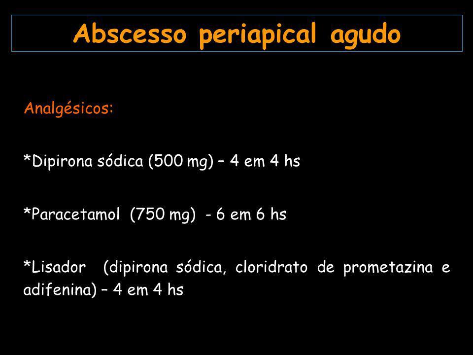 Analgésicos: *Dipirona sódica (500 mg) – 4 em 4 hs *Paracetamol (750 mg) - 6 em 6 hs *Lisador (dipirona sódica, cloridrato de prometazina e adifenina) – 4 em 4 hs Abscesso periapical agudo