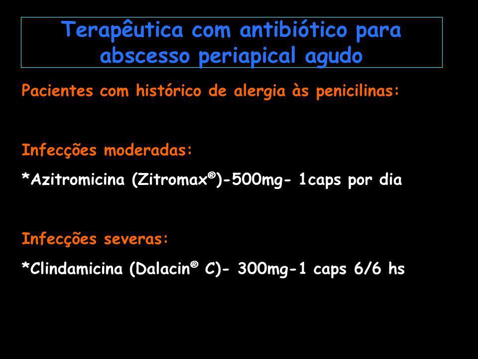 Pacientes com histórico de alergia às penicilinas: Infecções moderadas: *Azitromicina (Zitromax ® )-500mg- 1caps por dia Infecções severas: *Clindamicina (Dalacin ® C)- 300mg-1 caps 6/6 hs