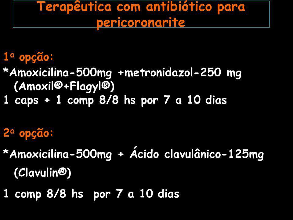 1 a opção: *Amoxicilina-500mg +metronidazol-250 mg (Amoxil®+Flagyl®) 1 caps + 1 comp 8/8 hs por 7 a 10 dias 2 a opção: *Amoxicilina-500mg + Ácido clavulânico-125mg (Clavulin®) 1 comp 8/8 hs por 7 a 10 dias Terapêutica com antibiótico para pericoronarite
