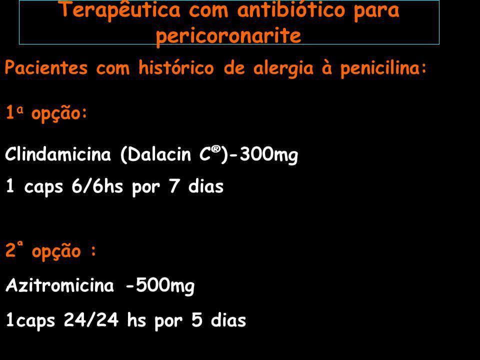 Penicilina de largo espectro: *Amoxicilina (Amoxil ® )-500mg-1 caps 8/8 hs por 7 dias Infecções severas: *Amoxicilina-500mg +metronidazol-250 mg (Amoxil ® +Flagyl ® ) 1 caps + 1 comp 8/8 hs por 7 dias *Amoxicilina-500mg + Ácido clavulânico-125mg (Clavulin®) 1 comp 8/8 hs por 7 dias Pacientes alérgicos: *Azitromicina-500mg 1caps 24/24 hs por 5 dias Terapêutica com antibiótico para abscesso periodontal agudo