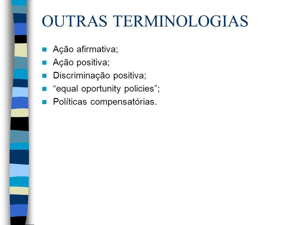 """OUTRAS TERMINOLOGIAS Ação afirmativa; Ação positiva; Discriminação positiva; """"equal oportunity policies""""; Políticas compensatórias."""