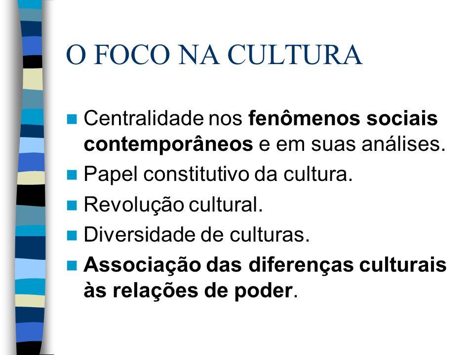 O FOCO NA CULTURA Centralidade nos fenômenos sociais contemporâneos e em suas análises. Papel constitutivo da cultura. Revolução cultural. Diversidade