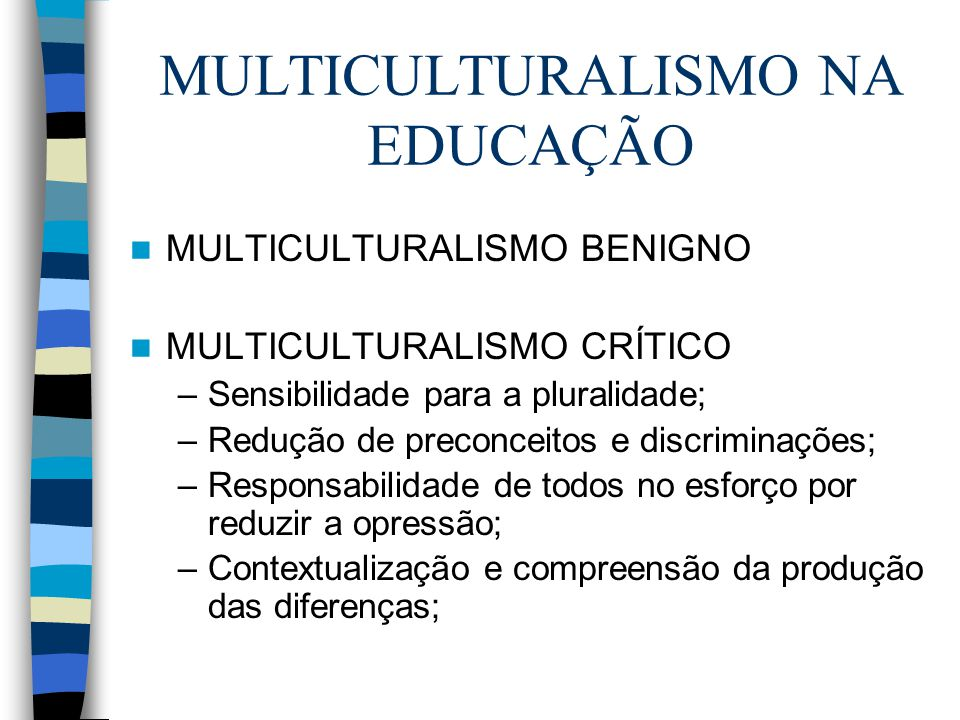 MULTICULTURALISMO NA EDUCAÇÃO MULTICULTURALISMO BENIGNO MULTICULTURALISMO CRÍTICO –Sensibilidade para a pluralidade; –Redução de preconceitos e discri