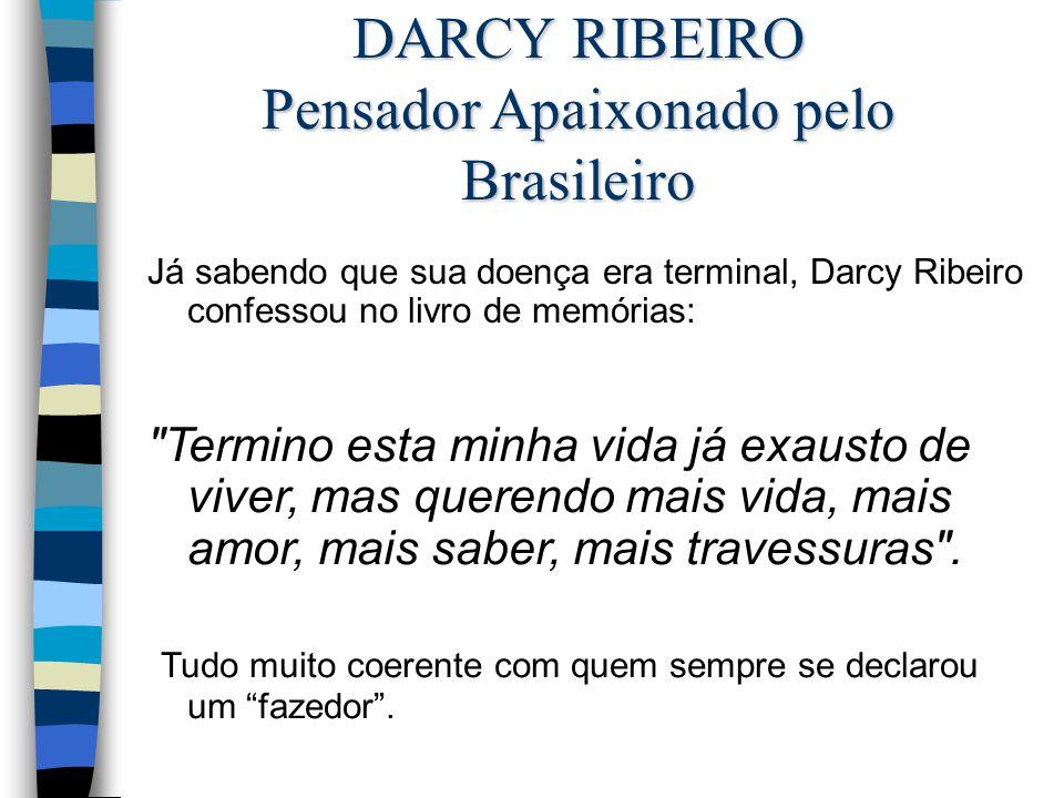 Já sabendo que sua doença era terminal, Darcy Ribeiro confessou no livro de memórias: DARCY RIBEIRO Pensador Apaixonado pelo Brasileiro