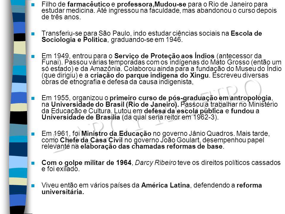 DARCY RIBEIRO Filho de farmacêutico e professora,Mudou-se para o Rio de Janeiro para estudar medicina. Até ingressou na faculdade, mas abandonou o cur