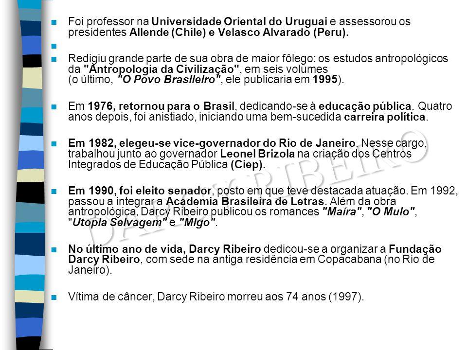 DARCY RIBEIRO Foi professor na Universidade Oriental do Uruguai e assessorou os presidentes Allende (Chile) e Velasco Alvarado (Peru). Redigiu grande