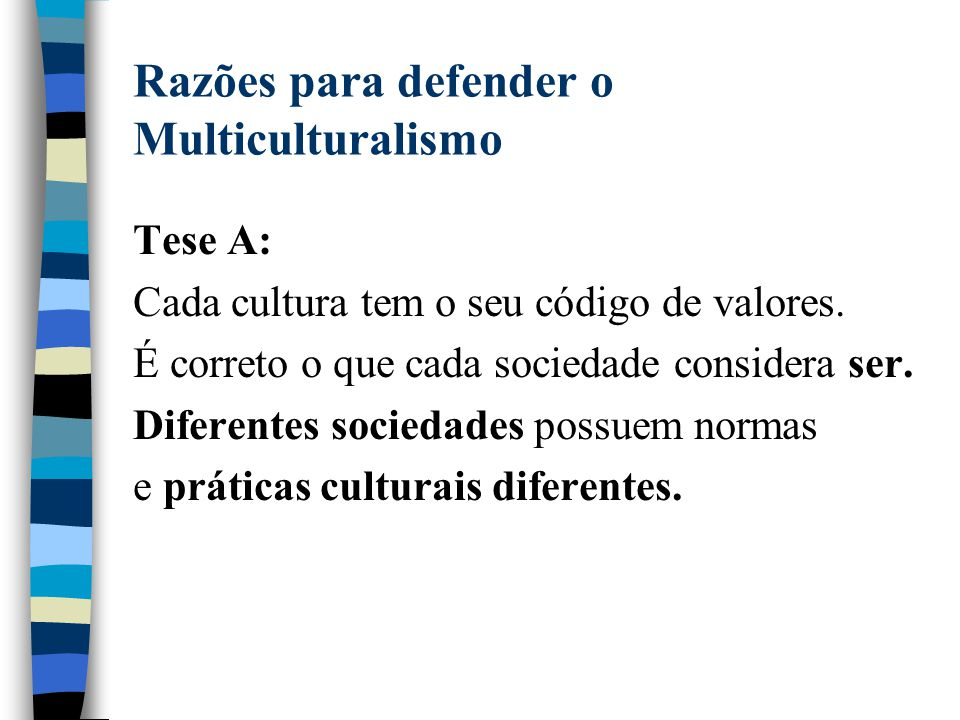 Razões para defender o Multiculturalismo Tese A: Cada cultura tem o seu código de valores. É correto o que cada sociedade considera ser. Diferentes so