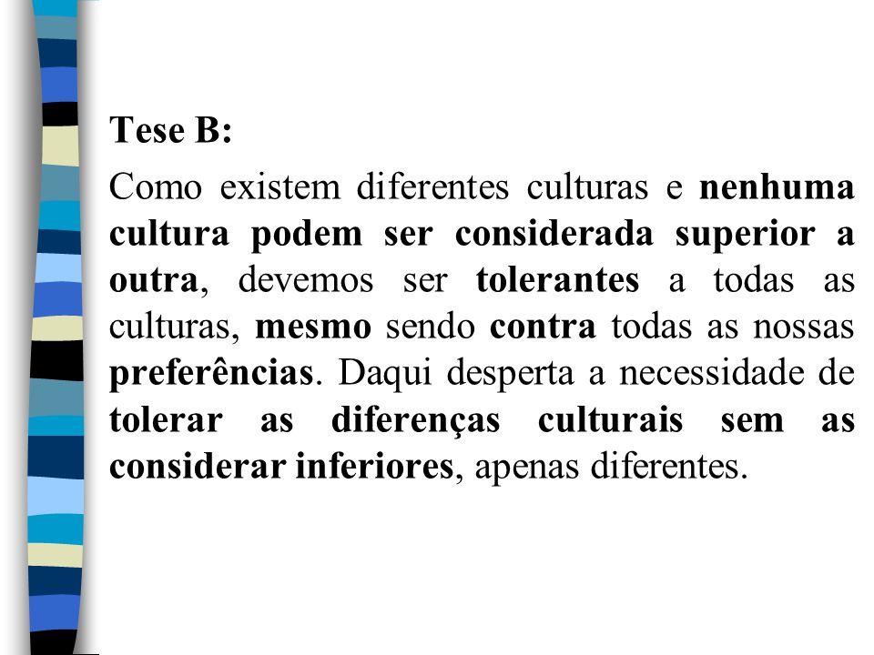 Tese B: Como existem diferentes culturas e nenhuma cultura podem ser considerada superior a outra, devemos ser tolerantes a todas as culturas, mesmo s