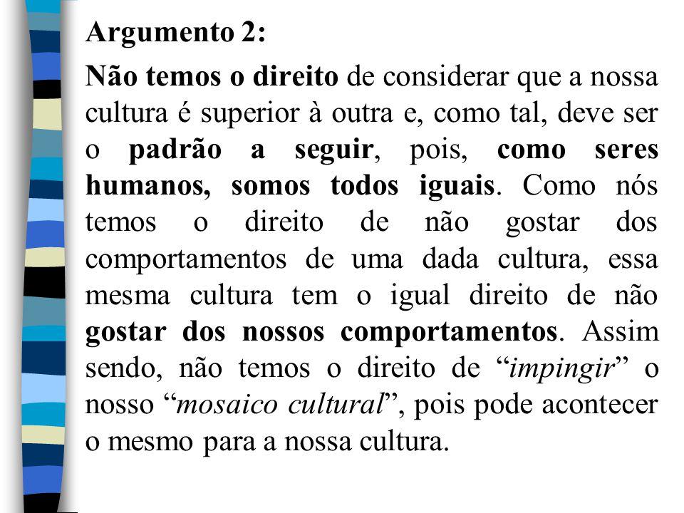 Argumento 2: Não temos o direito de considerar que a nossa cultura é superior à outra e, como tal, deve ser o padrão a seguir, pois, como seres humano