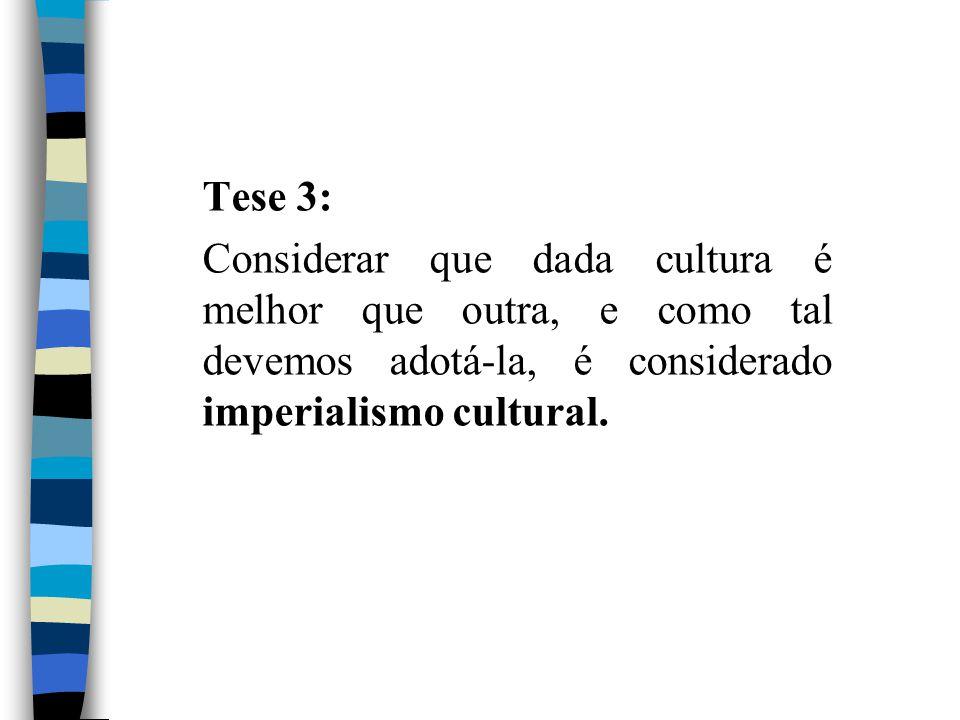 Tese 3: Considerar que dada cultura é melhor que outra, e como tal devemos adotá-la, é considerado imperialismo cultural.