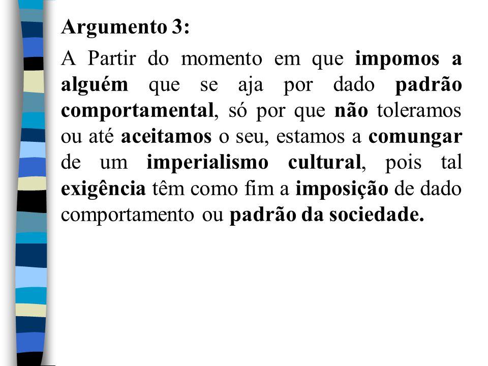 Argumento 3: A Partir do momento em que impomos a alguém que se aja por dado padrão comportamental, só por que não toleramos ou até aceitamos o seu, e
