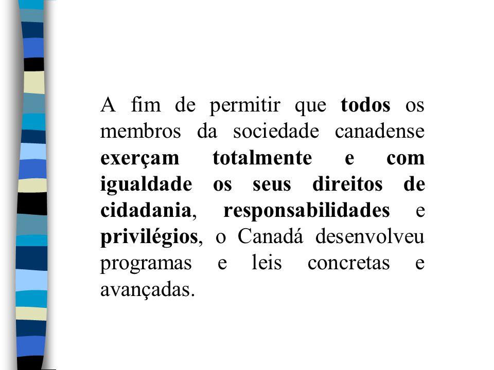 A fim de permitir que todos os membros da sociedade canadense exerçam totalmente e com igualdade os seus direitos de cidadania, responsabilidades e pr