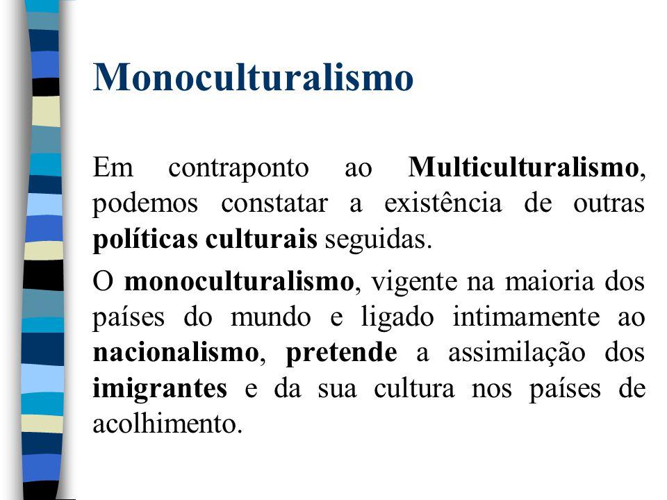 Monoculturalismo Em contraponto ao Multiculturalismo, podemos constatar a existência de outras políticas culturais seguidas. O monoculturalismo, vigen