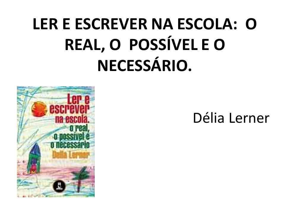 LER E ESCREVER NA ESCOLA: O REAL, O POSSÍVEL E O NECESSÁRIO. Délia Lerner