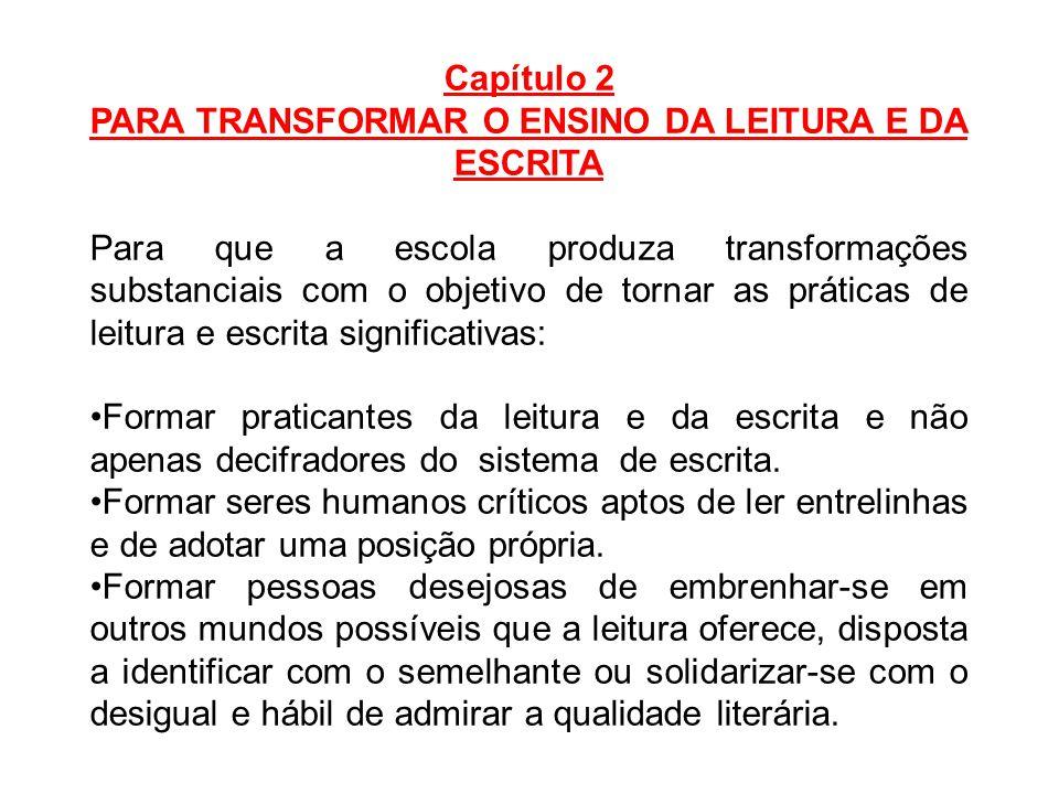 Capítulo 2 PARA TRANSFORMAR O ENSINO DA LEITURA E DA ESCRITA Para que a escola produza transformações substanciais com o objetivo de tornar as prática