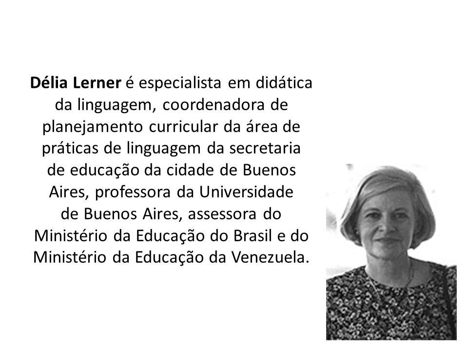 Délia Lerner é especialista em didática da linguagem, coordenadora de planejamento curricular da área de práticas de linguagem da secretaria de educação da cidade de Buenos Aires, professora da Universidade de Buenos Aires, assessora do Ministério da Educação do Brasil e do Ministério da Educação da Venezuela.