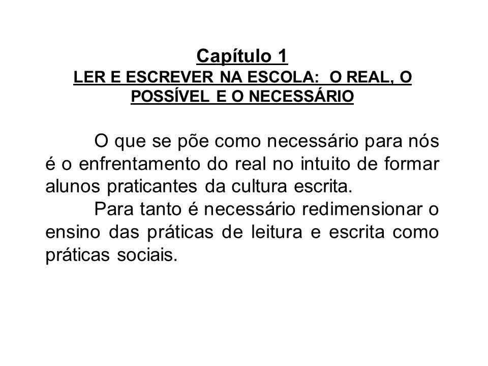 Capítulo 1 LER E ESCREVER NA ESCOLA: O REAL, O POSSÍVEL E O NECESSÁRIO O que se põe como necessário para nós é o enfrentamento do real no intuito de f