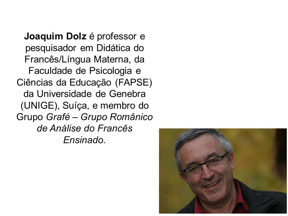 Joaquim Dolz é professor e pesquisador em Didática do Francês/Língua Materna, da Faculdade de Psicologia e Ciências da Educação (FAPSE) da Universidade de Genebra (UNIGE), Suíça, e membro do Grupo Grafé – Grupo Românico de Análise do Francês Ensinado.