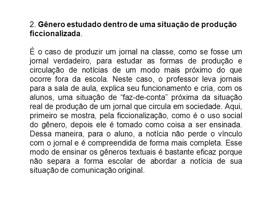 2. Gênero estudado dentro de uma situação de produção ficcionalizada. É o caso de produzir um jornal na classe, como se fosse um jornal verdadeiro, pa
