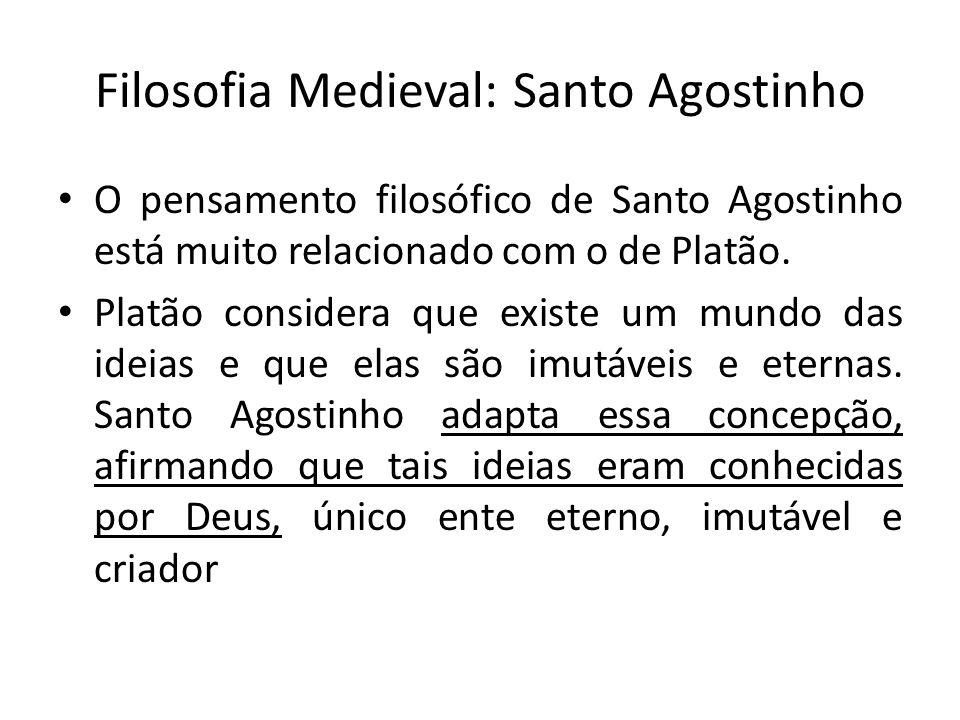 Filosofia Medieval: Santo Agostinho O pensamento filosófico de Santo Agostinho está muito relacionado com o de Platão. Platão considera que existe um