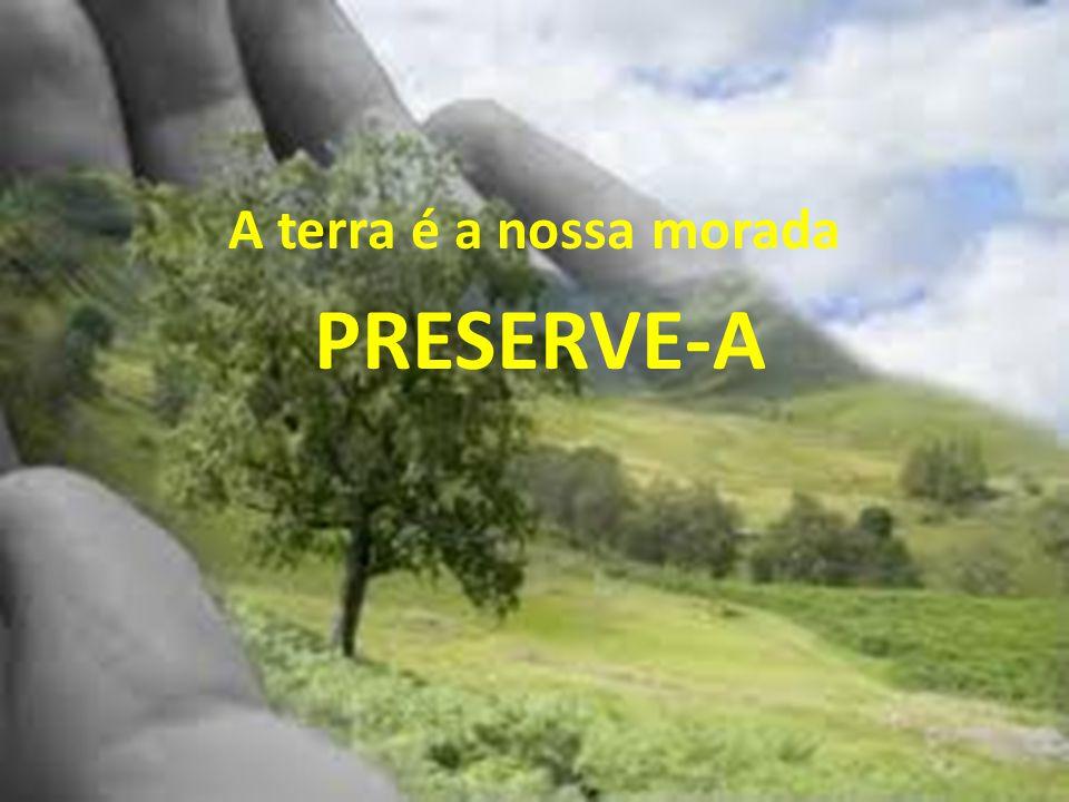 A terra é a nossa morada PRESERVE-A