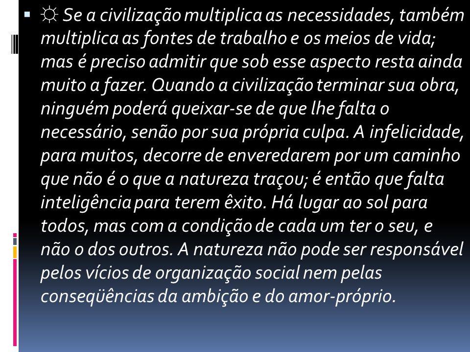  ☼ Se a civilização multiplica as necessidades, também multiplica as fontes de trabalho e os meios de vida; mas é preciso admitir que sob esse aspect