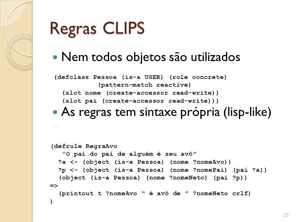 Regras CLIPS Nem todos objetos são utilizados As regras tem sintaxe própria (lisp-like) 25 (defclass Pessoa (is-a USER) (role concrete) (pattern-match reactive) (slot nome (create-accessor read-write)) (slot pai (create-accessor read-write))) (defrule RegraAvo O pai do pai de alguém é seu avô ?a <- (object (is-a Pessoa) (nome ?nomeAvo)) ?p <- (object (is-a Pessoa) (nome ?nomePai) (pai ?a)) (object (is-a Pessoa) (nome ?nomeNeto) (pai ?p)) => (printout t ?nomeAvo é avô de ?nomeNeto crlf) )