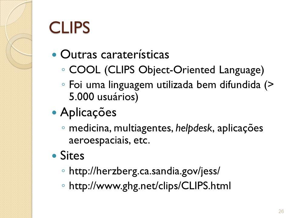CLIPS Outras caraterísticas ◦ COOL (CLIPS Object-Oriented Language) ◦ Foi uma linguagem utilizada bem difundida (> 5.000 usuários) Aplicações ◦ medicina, multiagentes, helpdesk, aplicações aeroespaciais, etc.