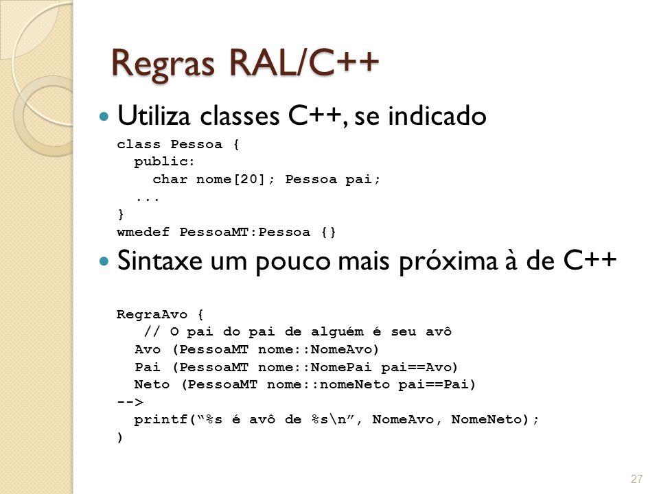 Regras RAL/C++ Utiliza classes C++, se indicado Sintaxe um pouco mais próxima à de C++ 27 RegraAvo { // O pai do pai de alguém é seu avô Avo (PessoaMT nome::NomeAvo) Pai (PessoaMT nome::NomePai pai==Avo) Neto (PessoaMT nome::nomeNeto pai==Pai) --> printf( %s é avô de %s\n , NomeAvo, NomeNeto); ) class Pessoa { public: char nome[20]; Pessoa pai;...