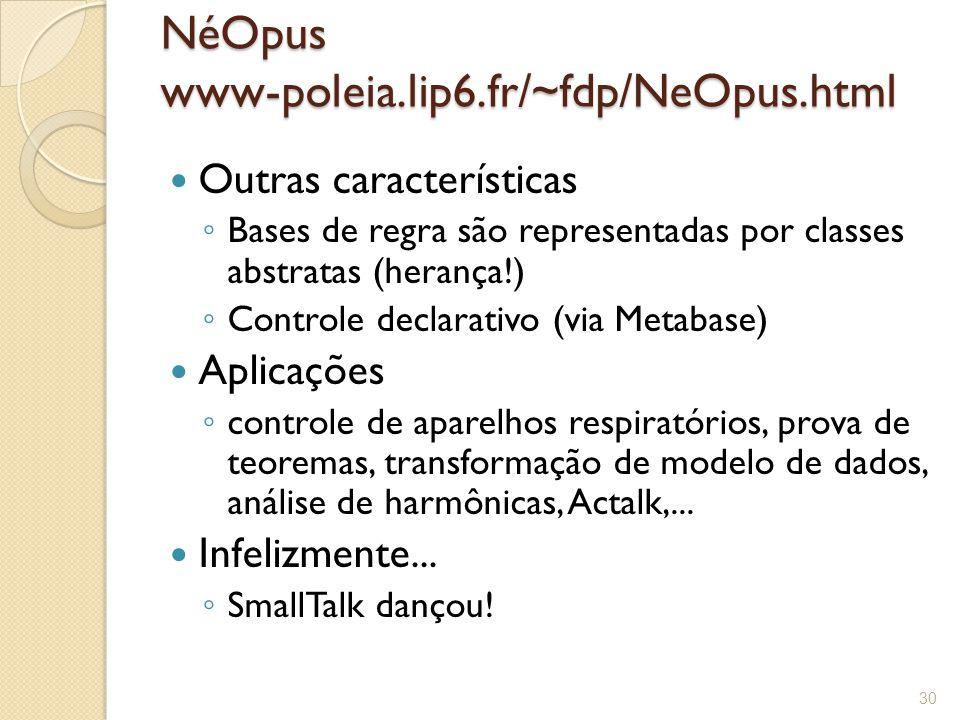 NéOpus www-poleia.lip6.fr/~fdp/NeOpus.html Outras características ◦ Bases de regra são representadas por classes abstratas (herança!) ◦ Controle declarativo (via Metabase) Aplicações ◦ controle de aparelhos respiratórios, prova de teoremas, transformação de modelo de dados, análise de harmônicas, Actalk,...