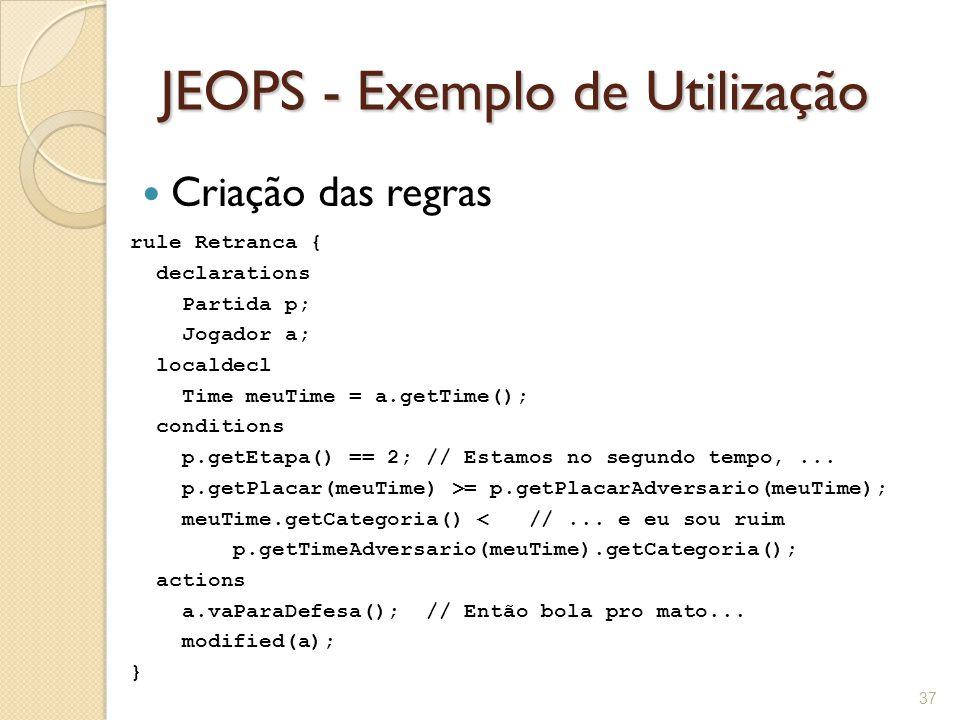 JEOPS - Exemplo de Utilização Criação das regras 37 rule Retranca { declarations Partida p; Jogador a; localdecl Time meuTime = a.getTime(); conditions p.getEtapa() == 2; // Estamos no segundo tempo,...