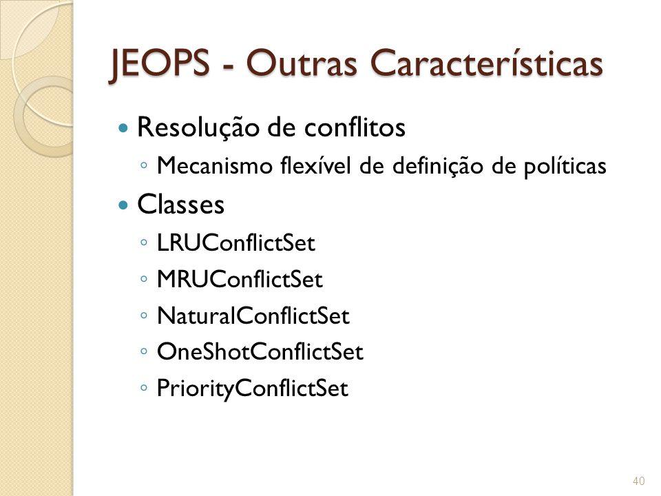 JEOPS - Outras Características Resolução de conflitos ◦ Mecanismo flexível de definição de políticas Classes ◦ LRUConflictSet ◦ MRUConflictSet ◦ NaturalConflictSet ◦ OneShotConflictSet ◦ PriorityConflictSet 40