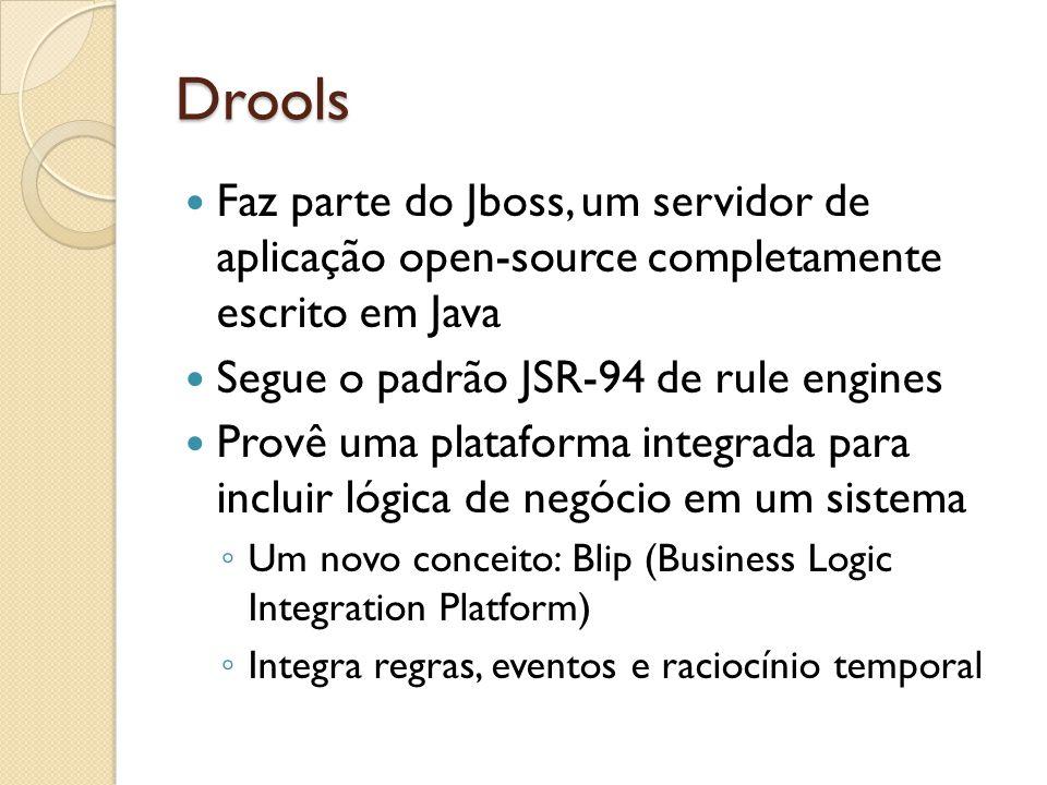 Drools Faz parte do Jboss, um servidor de aplicação open-source completamente escrito em Java Segue o padrão JSR-94 de rule engines Provê uma plataforma integrada para incluir lógica de negócio em um sistema ◦ Um novo conceito: Blip (Business Logic Integration Platform) ◦ Integra regras, eventos e raciocínio temporal